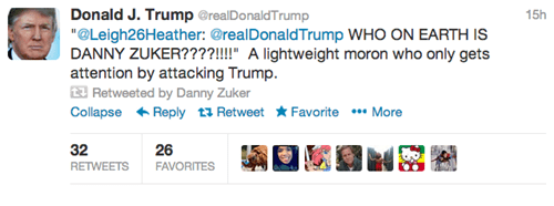 "Text - Donald J. Trump @realDonaldTrump ""@Leigh26Heather: @realDonaldTrump WHO ON EARTH IS DANNY ZUKER????!"" A lightweight moron who only gets attention by attacking Trump Retweeted by Danny Zuker Collapse Reply tRetweet Favorite More 15h 32 RETWEETS FAVORITES 26"