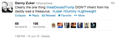 Text - Danny Zuker @DannyZuker Clearly the one thing @realDonaldTrump DIDN'T inherit from his daddy was a thesaurus. #Loser #Dummy #Lightweight Collapse Reply t RetweetFavorite More 15h 69 RETWEETS 196 FAVORITES 7:06 PM 12 Jun 13 Details