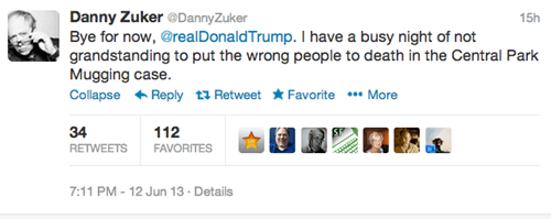 Text - Danny Zuker @DannyZuker Bye for now, @real DonaldTrump. I have a busy night of not grandstanding to put the wrong people to death in the Central Park Mugging case. Collapse Reply t Retweet Favorite More 15h 34 112 RETWEETS FAVORITES 7:11 PM 12 Jun 13 Details