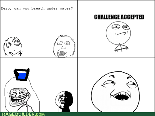 Challenge Accepted,trolling,oh god why,breathing underwater