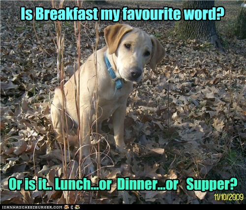 Is Breakfast my favourite word? Or is it.. Lunch...or Dinner...or Supper?