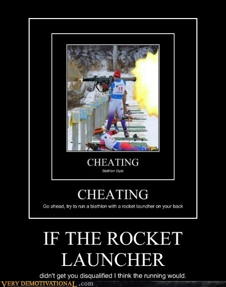 IF THE ROCKET LAUNCHER didn't get you disqualified I think the running would.