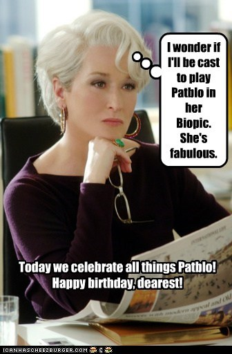 I wonder if I'll be cast to play Patblo in her Biopic. She's fabulous. Today we celebrate all things Patblo! Happy birthday, dearest!