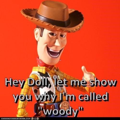 "Hey Doll, let me show you why I'm called ""woody"""