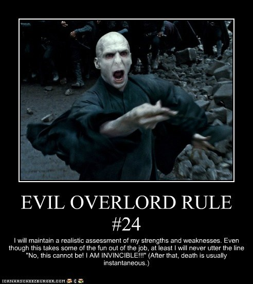 "EVIL OVERLORD RULE #24 I will maintain a realistic assessment of my strengths and weaknesses. Even though this takes some of the fun out of the job, at least I will never utter the line ""No, this cannot be! I AM INVINCIBLE!!!"" (After that, death is usually instantaneous.)"
