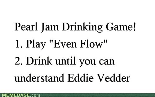 wtf,Pearl Jam,funny,drinking games,after 12,g rated