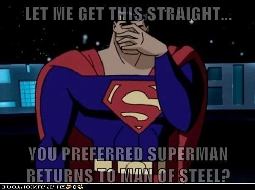 LET ME GET THIS STRAIGHT...  YOU PREFERRED SUPERMAN RETURNS TO MAN OF STEEL?