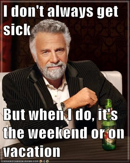 I don't always get sick  But when I do, it's the weekend or on vacation