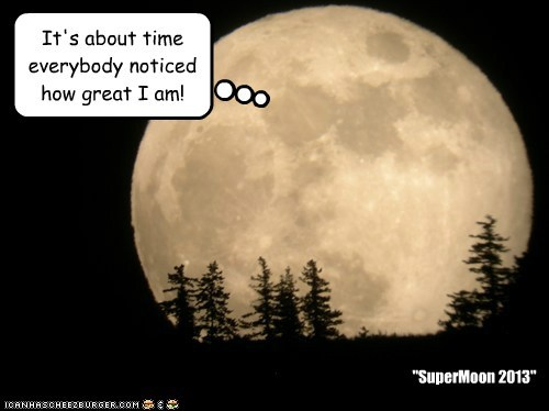 "It's about time everybody noticed how great I am! ""SuperMoon 2013"""