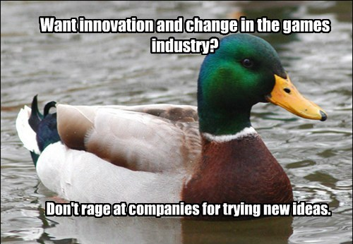 Want innovation and change in the games industry? Don't rage at companies for trying new ideas.