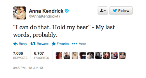 "Text - Anna Kendrick Follow @AnnaKendrick47 ""I can do that. Hold my beer"" - My last words, probably. Favorite More Reply Retweet 7,036 6,707 RETWEETS FAVORITES 3:45 PM- 18 Jun 13"
