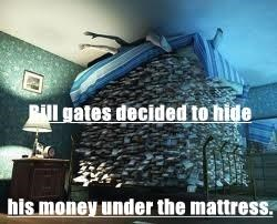 Bill gates decided to hide his money under the mattress.