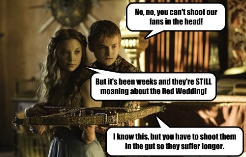 No, no, you can't shoot our fans in the head! But it's been weeks and they're STILL moaning about the Red Wedding! I know this, but you have to shoot them in the gut so they suffer longer.