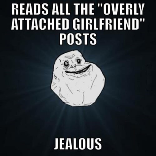 forever alone,overly attached girlfriend,funny