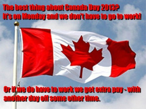 The best thing about Canada Day 2013? It's on Monday and we don't have to go to work! Or if we do have to work we get extra pay - with another day off some other time.