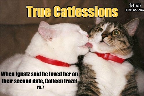 When Ignatz said he loved her on their second date, Colleen froze! True Catfessions True Catfessions $4.95 $4.96 CANADA PG. 7 $4.96 CANADA