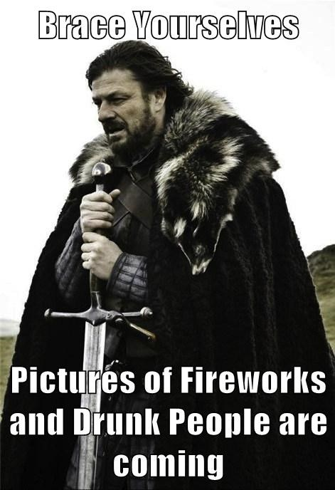 Brace Yourselves   Pictures of Fireworks and Drunk People are coming