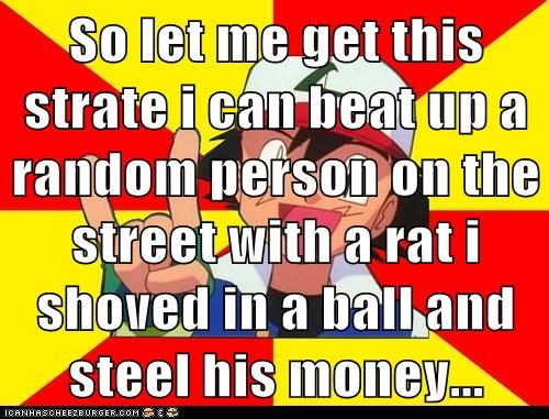 So let me get this strate i can beat up a random person on the street with a rat i shoved in a ball and steel his money...