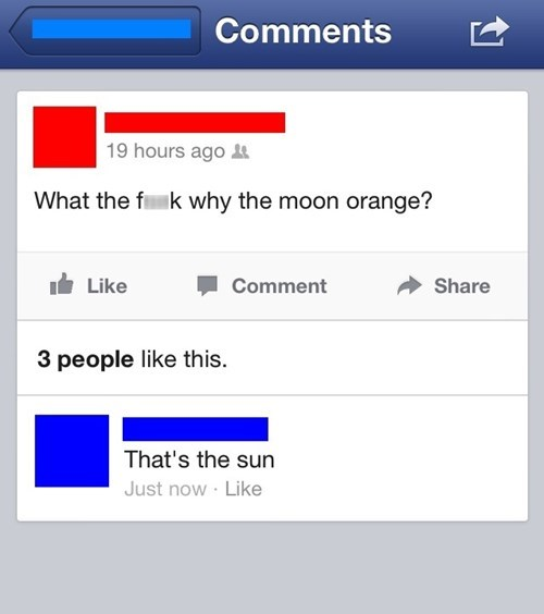 Text - Comments 19 hours ago What the f k why the moon orange? Comment Share Like 3 people like th is. That's the sun Just now Like