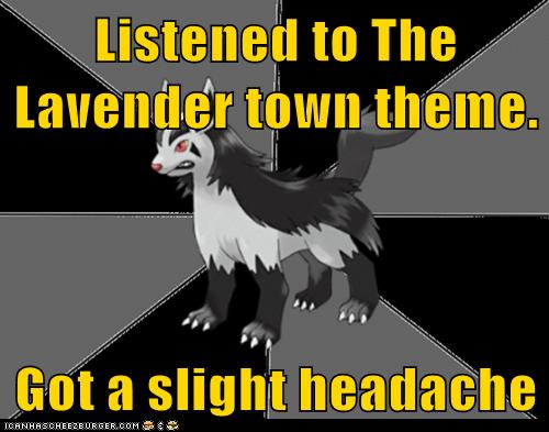 Listened to The Lavender town theme.  Got a slight headache