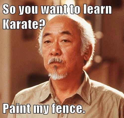 So you want to learn Karate?  Paint my fence.