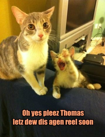 Oh yes pleez Thomas letz dew dis agen reel soon