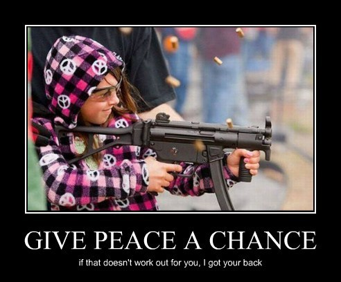 GIVE PEACE A CHANCE if that doesn't work out for you, I got your back