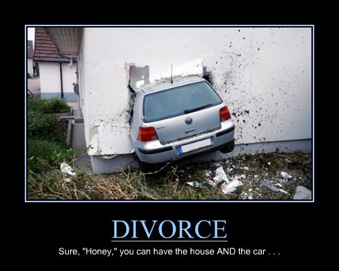"DIVORCE Sure, ""Honey,"" you can have the house AND the car . . ."