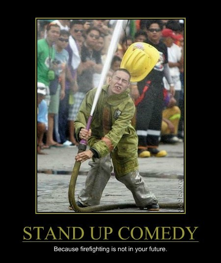 STAND UP COMEDY Because firefighting is not in your future.