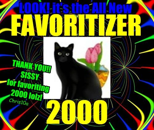 2000 LOOK! it's the All New FAVORITIZER THANK YOU!! SISSY for favoriting 2000 lolz! Chris10a