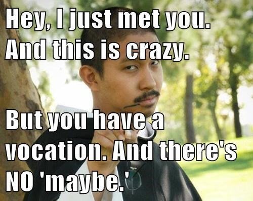 Hey, I just met you.  And this is crazy.   But you have a vocation. And there's NO 'maybe.'