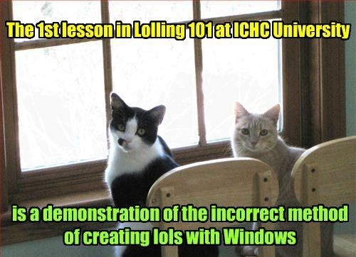 The 1st lesson in Lolling 101 at ICHC University is a demonstration of the incorrect method of creating lols with Windows