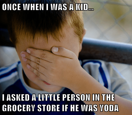 ONCE WHEN I WAS A KID... I ASKED A LITTLE PERSON IN THE GROCERY STORE IF HE WAS YODA