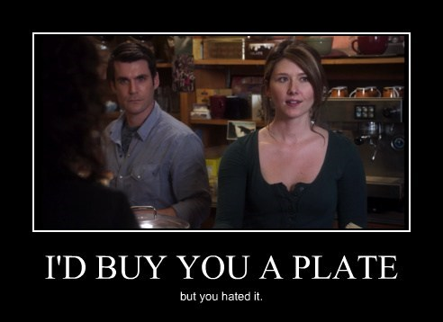 I'D BUY YOU A PLATE but you hated it.
