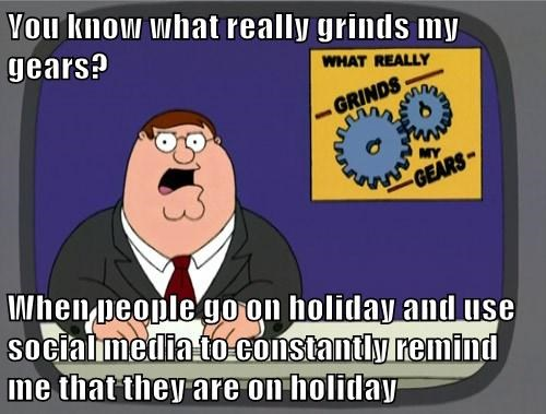 Memes you know what really grinds my gears holidays vacation - 7676970496