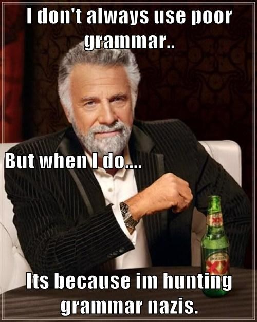 I don't always use poor grammar.. But when I do.... Its because im hunting grammar nazis.