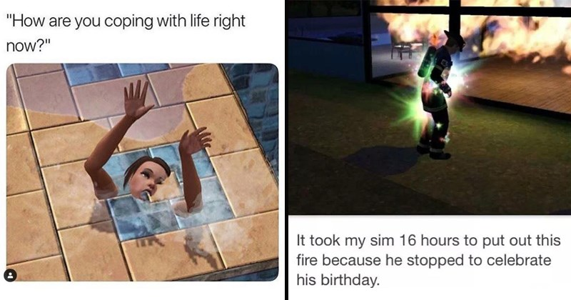 memes about the sims and their weirdness at grasping how things are in the real world | are coping with life right now? person drowning in a tiny pool | took my sim 16 hours put out this fire because he stopped celebrate his birthday.
