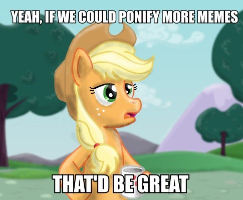 applejack Memes ponify that'd be great - 7685511680