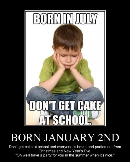 "BORN JANUARY 2ND Don't get cake at school and everyone is broke and partied out from Christmas and New Year's Eve. ""Oh we'll have a party for you in the summer when it's nice."""