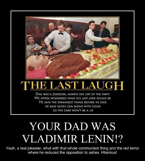 YOUR DAD WAS VLADIMIR LENIN!? Yeah, a real jokester, what with that whole communism thing and the red terror where he reduced the opposition to ashes. Hilarious!