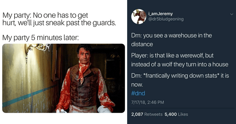 Funny memes about dungeons and dragons, dungeon master, d&d | My party: No one has get hurt just sneak past guards. My party 5 minutes later: bloody vampire what we do in the shadows | amJeremy @dr5bludgeoning Dm see warehouse distance Player: is like werewolf, but instead wolf they turn into house Dm frantically writing down stats is now dnd