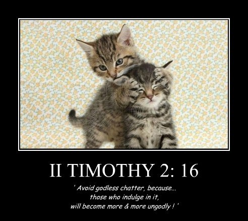 II TIMOTHY 2: 16 ' Avoid godless chatter, because... those who indulge in it, will become more & more ungodly ! '
