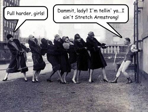 Dammit, lady!! I'm tellin' ya...I ain't Stretch Armstrong! Pull harder, girls!