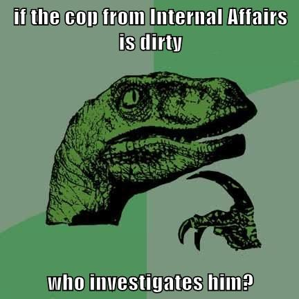 if the cop from Internal Affairs is dirty  who investigates him?