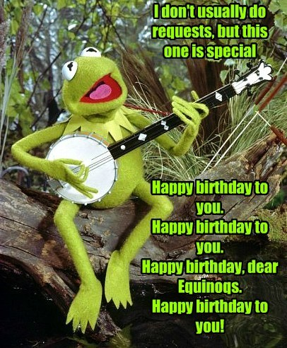 I don't usually do requests, but this one is special Happy birthday to you. Happy birthday to you. Happy birthday, dear Equinoqs. Happy birthday to you!