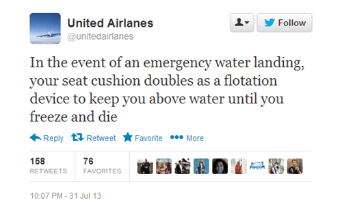 Text - United Airlanes Follow @unitedairlanes In the event of an emergency water landing, your seat cushion doubles as a flotation device to keep you above water until you freeze and die Favorite More Reply Retweet 158 76 fcons RETWEETS FAVORITES 10:07 PM -31 Jul 13
