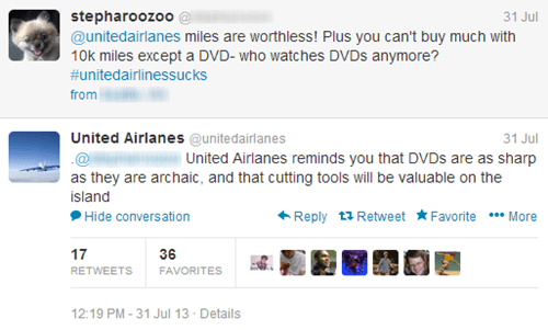 Text - stepharoozoo@ @unitedairlanes miles are worthless! Plus you can't buy much with 10k miles except a DVD- who watches DVDS anymore? 31 Jul #unitedairlinessucks from United Airlanes @unitedairlanes 31 Jul United Airlanes reminds you that DVDS are as sharp as they are archaic, and that cutting tools will be valuable on the island Reply Retweet FavoriteMore Hide conversation 17 36 RETWEETS FAVORITES 12:19 PM -31 Jul 13 Details