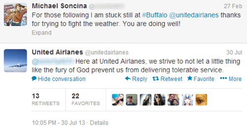 Text - Michael Soncina @ For those following I am stuck still at #Buffalo @unitedairlanes thanks for trying to fight the weather. You are doing well! 27 Feb Expand United Airlanes @unitedairlanes 30 Jul Here at United Airlanes, we strive to not let a little thing like the fury of God prevent us from delivering tolerable service. Reply t Retweet Favorite * More Hide conversation 13 22 FAVORITES RETWEETS 10:05 PM-30 Jul 13 Details