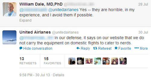 Text - William Dale, MD,PhD@ 28 Jul @unitedairlanes Yes - they are horrible, in my experience, and I avoid them if possible Expand United Airlanes @unitedairlanes 30 Jul In our defense, it says on our website that we do not carry the equipment on domestic flights to cater to nerds Reply tRetweet FavoriteMore Hide conversation 13 15 RETWEETS FAVORITES 9:58 PM-30 Jul 13 Details