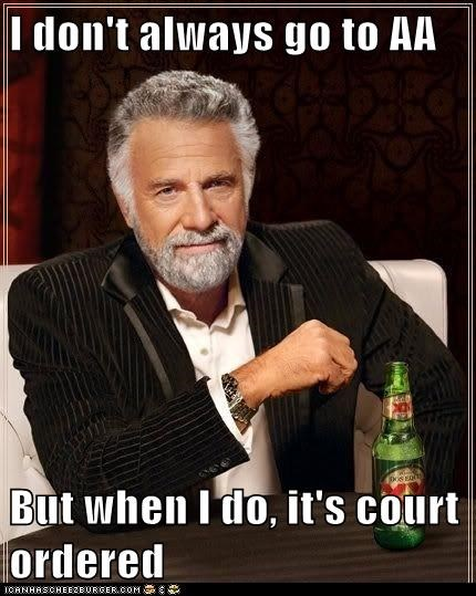 I don't always go to AA  But when I do, it's court ordered